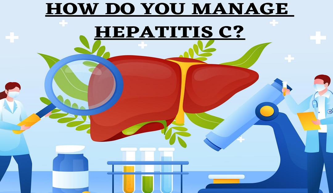 HOW DO YOU MANAGE HEPATITIS C?
